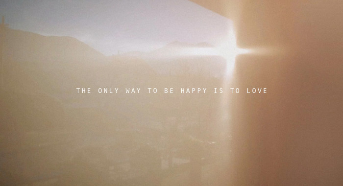 THE ONLY WAY TO BE HAPPY IS TO LOVE